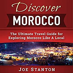 Discover Morocco: The Ultimate Travel Guide for Exploring Morocco Like a Local