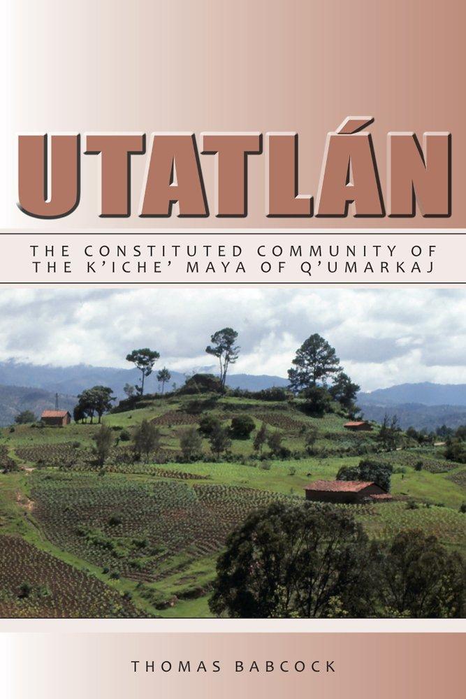 Utatlán: The Constituted Community of the K'iche' Maya of Q'umarkaj (Institute for Mesoamerican Studies Monographs)