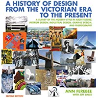 A History of Design From the Victorian Era to the Present:a Survey of the Modern Style in Architecture, Interior Design, Industrial Design, Graphic De