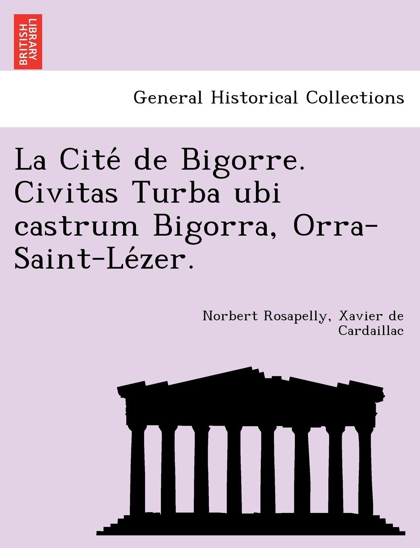 La Cité de Bigorre. Civitas Turba ubi castrum Bigorra, Orra-Saint-Lézer. (Latin Edition): Norbert Rosapelly, Xavier de Cardaillac: 9781241743635: ...