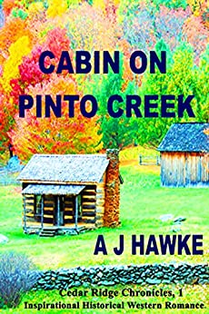 Cabin On Pinto Creek: Inspirational Historical Western Romance (Cedar Ridge Chronicles Book 1) by [Hawke, A J]