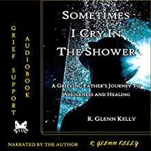 Sometimes I Cry in the Shower: A Grieving Father's Journey to Wholeness and Healing Audiobook by R. Glenn Kelly Narrated by R. Glenn Kelly