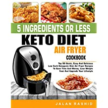5 Ingredients or less Keto Diet Air Fryer Cookbook: Top 99 Quick, Easy and Delicious Low Carb Ketogenic Diet Air Fryer Recipes to Save Time and Money, Lose Weight Fast and Upgrade Your Lifestyle