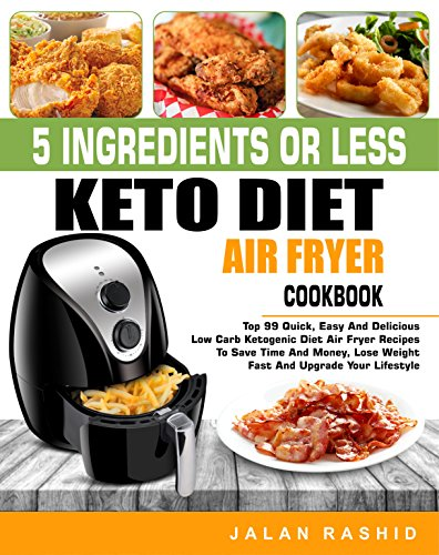 5 Ingredients or less Keto Diet Air Fryer Cookbook: Top 99 Quick, Easy and Delicious Low Carb Ketogenic Diet Air Fryer Recipes to Save Time and Money, Lose Weight Fast and Upgrade Your Lifestyle by Jalan  Rashid