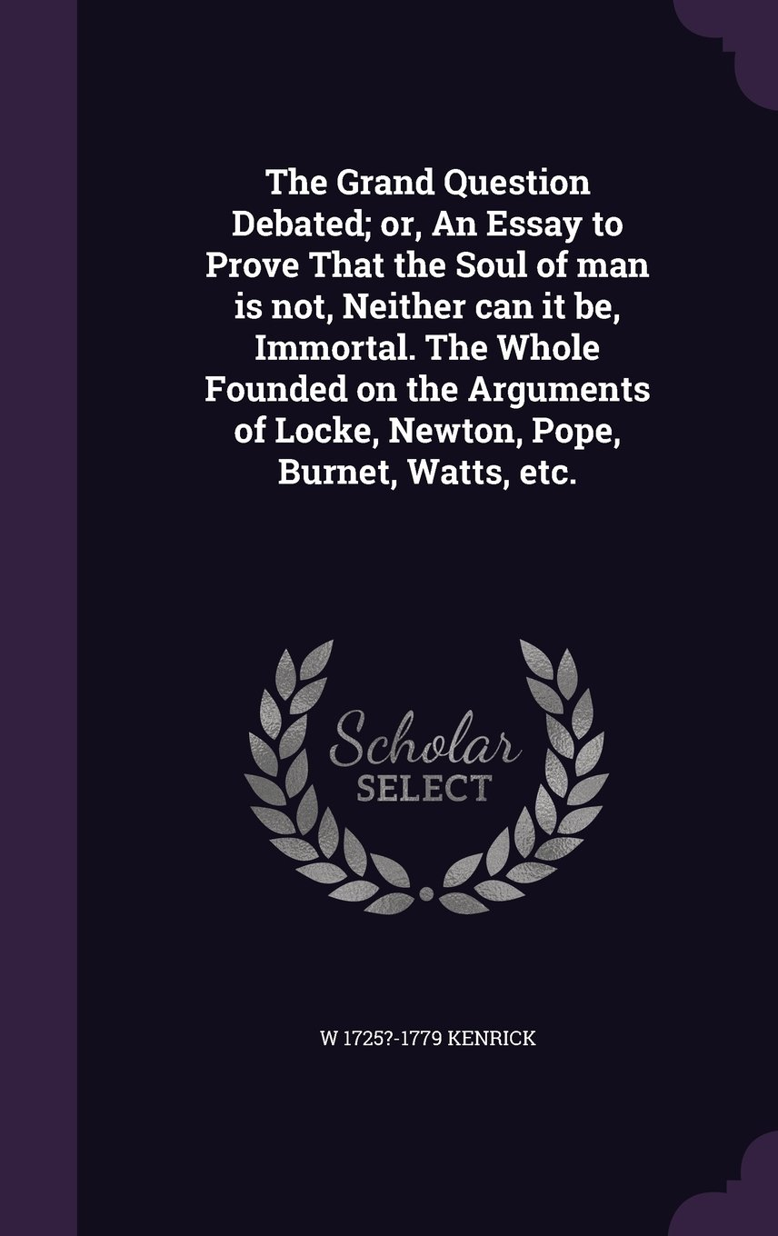 Download The Grand Question Debated; or, An Essay to Prove That the Soul of man is not, Neither can it be, Immortal. The Whole Founded on the Arguments of Locke, Newton, Pope, Burnet, Watts, etc. Text fb2 book