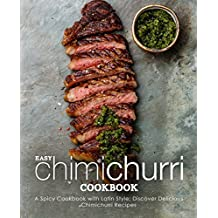 Easy Chimichurri Cookbook: A Spicy Cookbook with Latin Style; Discover Delicious Chimichurri Recipes (2nd Edition)