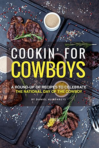 Cookin' for Cowboys: A Round-Up of Recipes to Celebrate the National Day of the Cowboy by Daniel Humphreys