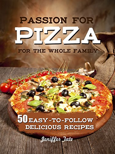 Passion for Pizza: 50 Easy-to-Follow Delicious Recipes for the Whole Family (Tasty and Healthy Book 4) by Jennifer Tate
