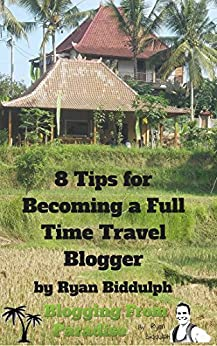 8 Tips for Becoming a Full Time Travel Blogger by [Biddulph, Ryan]