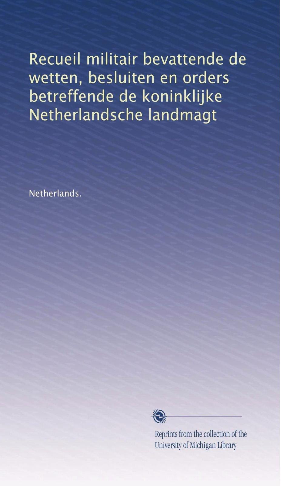 Download Recueil militair bevattende de wetten, besluiten en orders betreffende de koninklijke Netherlandsche landmagt (Volume 33) (Dutch Edition) PDF