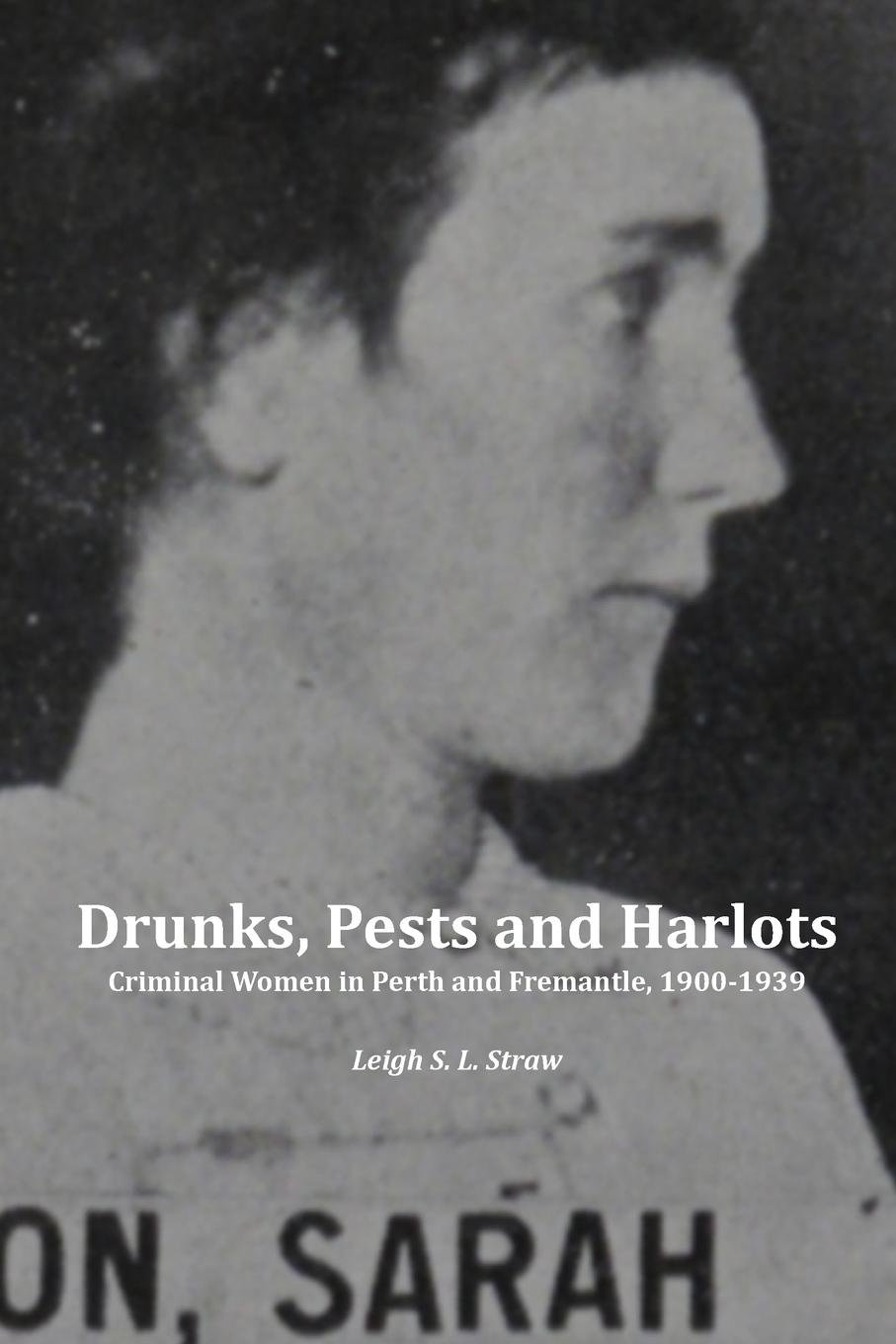 Drunks, Pests and Harlots: Criminal Women in Perth and Fremantle, 1900-1939 ebook