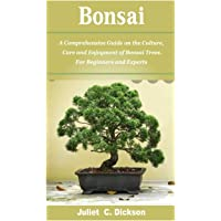Bonsai: A Comprehensive Guide on the Culture, Care and Enjoyment of Bonsai Trees. For Beginners and Experts.