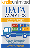 Data Analytics: Transform & Evolve Your Business At Short Notice! (Algorithms, Business Intelligence, Statistical Analysis, Decision Analysis, Business Analytics, Data Mining, Big Data Book 1)