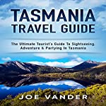 Tasmania Travel Guide: The Ultimate Tourist's Guide to Sightseeing, Adventure & Partying in Tasmania | Joe Vander
