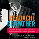 The Headache Godfather: The Story of Dr. Seymour Diamond and How He Revolutionized the Treatment of Headaches | Seymour Diamond,Charlie Morey