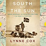 South with the Sun: Roald Amundsen, His Polar Explorations, and the Quest for Discovery   Lynne Cox