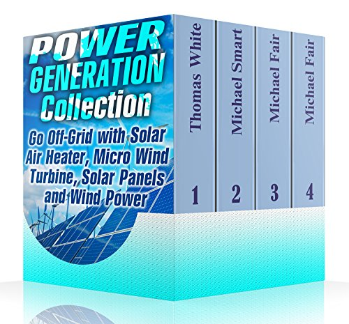 Power Generation Collection: Go Off-Grid with Solar Air Heater, Micro Wind Turbine, Solar Panels and Wind Power: (Solar Power, Wind Power)