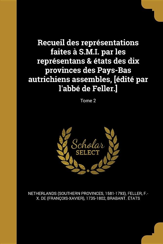 Recueil Des Representations Faites A S.M.I. Par Les Representans & Etats Des Dix Provinces Des Pays-Bas Autrichiens Assembles, [Edite Par L'Abbe de Feller.]; Tome 2 (French Edition) pdf