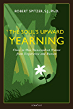 The Soul's Upward Yearning: Clues to Our Transcendent Nature from Experience and Reason: 2 (Happiness, Suffering, and Transcendence)