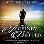 The Journey to Better: 10 Steps of Transforming Poverty into Prosperity | Gabriel Wallace