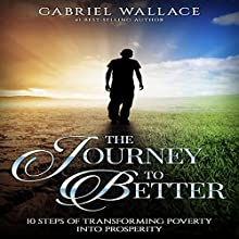 The Journey to Better: 10 Steps of Transforming Poverty into Prosperity Audiobook by Gabriel Wallace Narrated by Kenneth McEastland