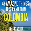 47 Amazing Things to See and Do in Colombia Audiobook by Neil Bennion Narrated by Neil Bennion