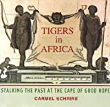 Tigers in Africa : Stalking the Past at the Cape of Good Hope, Schrire, Carmel, 0813921295