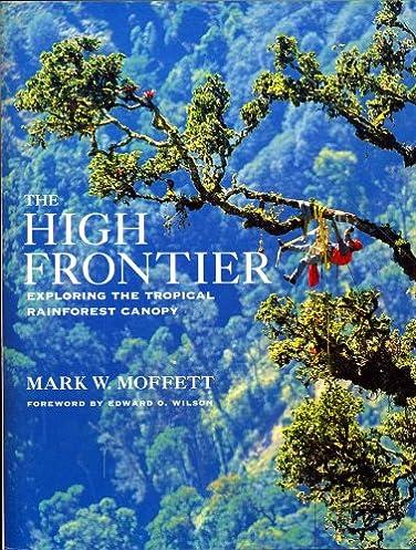The High Frontier Exploring the Tropical Rainforest Canopy Mark Moffett Edward O. Wilson 9780674390386 Amazon.com Books & The High Frontier: Exploring the Tropical Rainforest Canopy: Mark ...