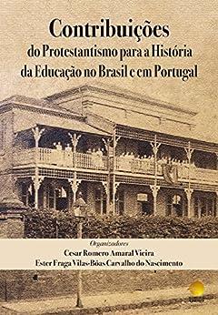 Contribuições do Protestantismo para a História da Educação no Brasil e em Portugal por [Amaral Vieira, Cesar Romero ,  Fraga Vilas-Bôas Carvalho do Nascimento , Ester]