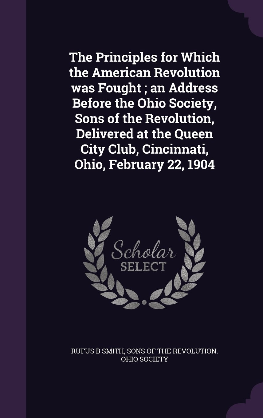 The Principles for Which the American Revolution Was Fought; An Address Before the Ohio Society, Sons of the Revolution, Delivered at the Queen City Club, Cincinnati, Ohio, February 22, 1904 pdf epub