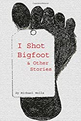 I Shot Bigfoot & Other Stories