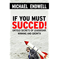 If You Must Succeed!: Untold Secrets Of; Leadership, Winning And Growth: Winning And Success:: Success Habits of great leaders and winners: (English Edition)