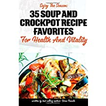 Enjoy The Season: 35 Soup and Crockpot Recipe Favorites for Health and Vitality