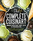 The Complete Cuisinart Homemade Frozen Yogurt, Sorbet, Gelato, Ice Cream Maker Book: 100 Decadent and Fun Recipes for your 2-Quart ICE-30BC