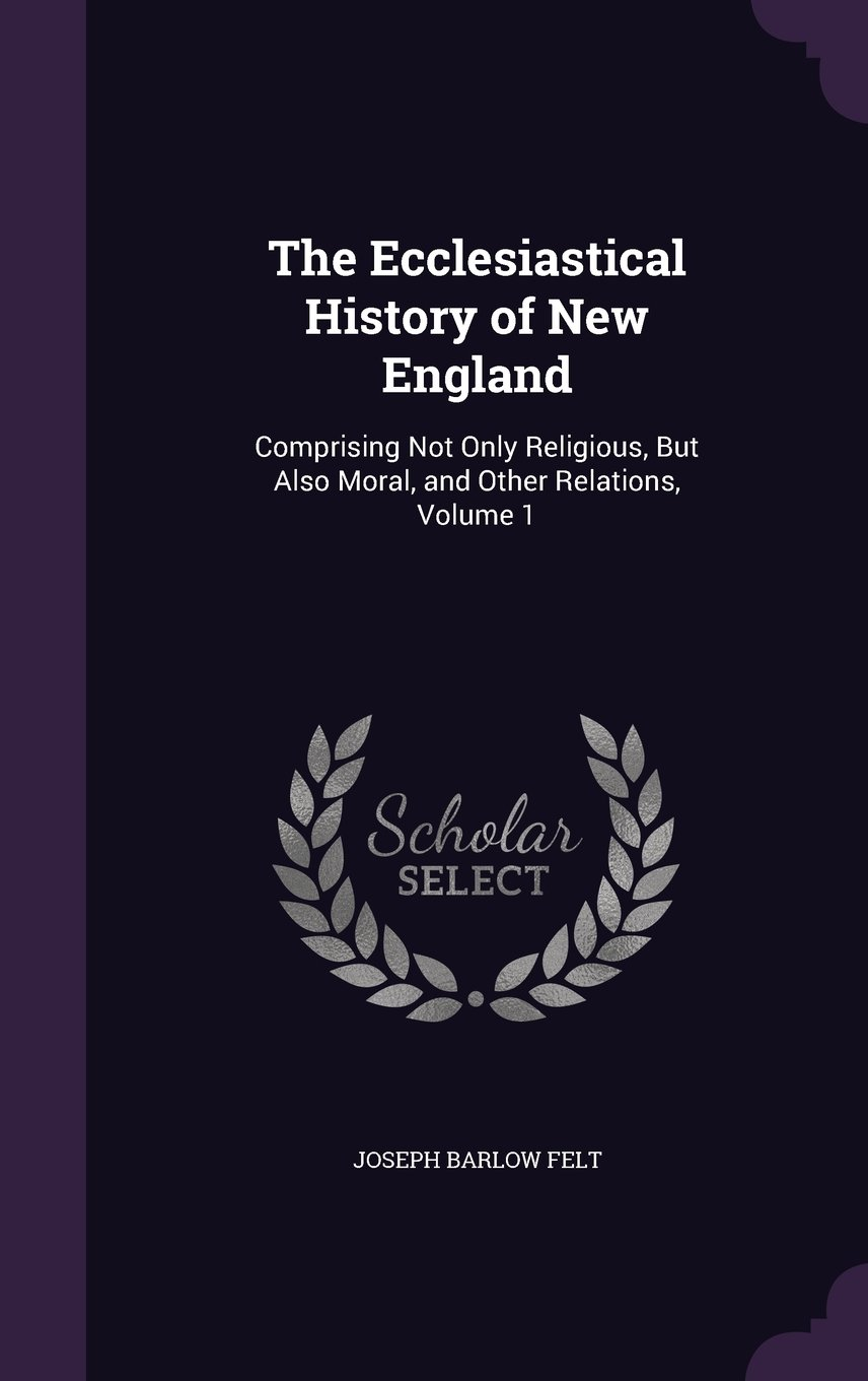 Read Online The Ecclesiastical History of New England: Comprising Not Only Religious, But Also Moral, and Other Relations, Volume 1 ebook