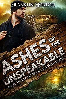 Ashes of the Unspeakable: Book Two in The Borrowed World Series by [Horton, Franklin]