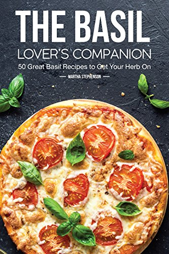 The Basil Lover's Companion: 50 Great Basil Recipes to Get Your Herb On by Martha Stephenson
