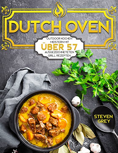 Dutch Oven: Outdoor Kochen meistern mit über 57 ausgezeichneteten Grill Rezepten (Kochbuch Gasgrill, Kochbuch Camping, Günstig Kochen mit dem Dutch Oven 1) (German Edition) by Steven Grey