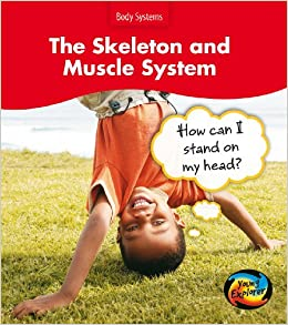 The Skeleton and Muscle System: How Can I Stand on my Head? (Body Systems)