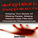 Unexplained Disappearances: Gripping True Stories of Missing People, Missing Persons Case Files and Unexplained Disappearances Audiobook by Jason Keeler Narrated by Jeffrey A. Hering