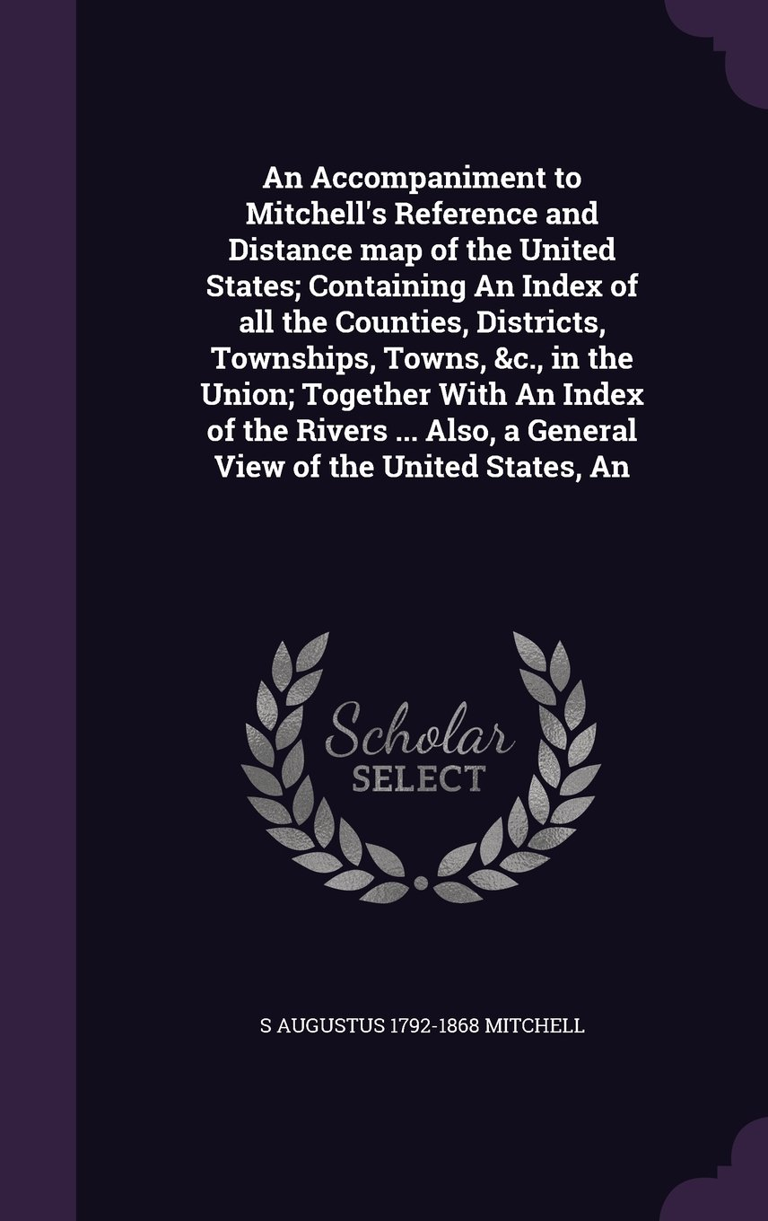 Download An Accompaniment to Mitchell's Reference and Distance map of the United States; Containing An Index of all the Counties, Districts, Townships, Towns, ... Also, a General View of the United States, An pdf epub