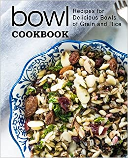 Bowl Cookbook: Recipes for Delicious Bowls of Grain and Rice
