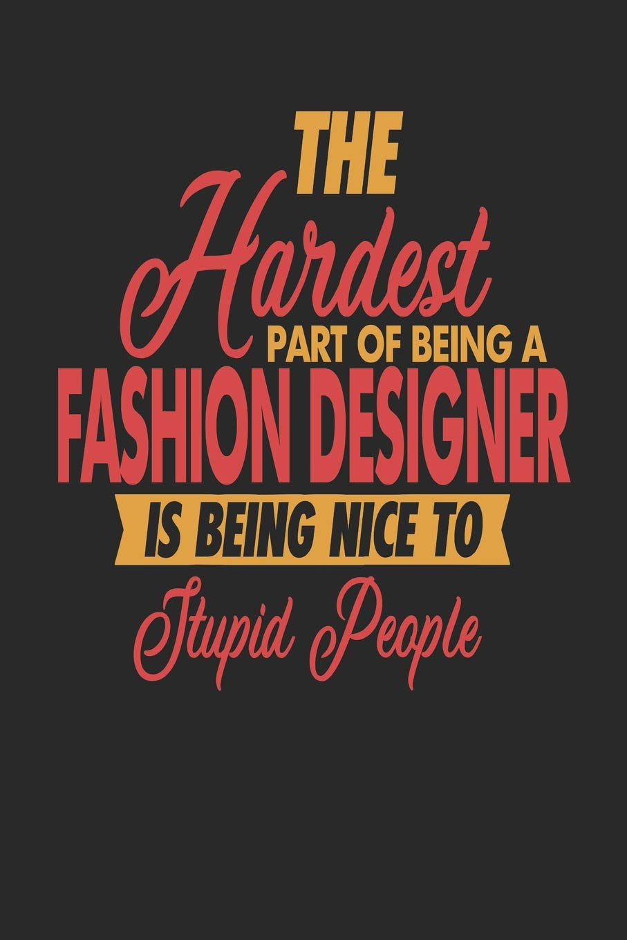Buy The Hardest Part Of Being An Fashion Designer Is Being Nice To Stupid People Fashion Designer Notebook Fashion Designer Journal 110 Sketch Paper Pages 6 X 9 Handlettering Logbook Book Online