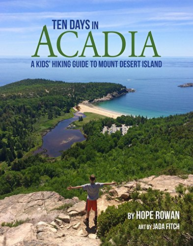 Ten Days in Acadia: A Kids' Hiking Guide to Mount Desert Island Acadia National Park Hiking Trails