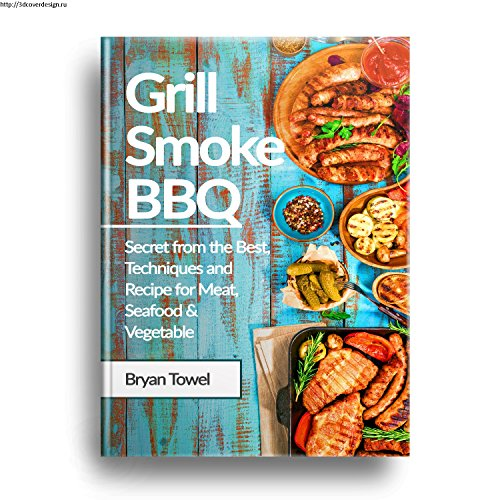 Grill Smoke BBQ: Secret from the Best, Techniques and Recipe for Meat, Seafood and Vegetable (CookBook Book 1) (Recipe Towel)