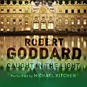 Caught in the Light Audiobook by Robert Goddard Narrated by Michael Kitchen