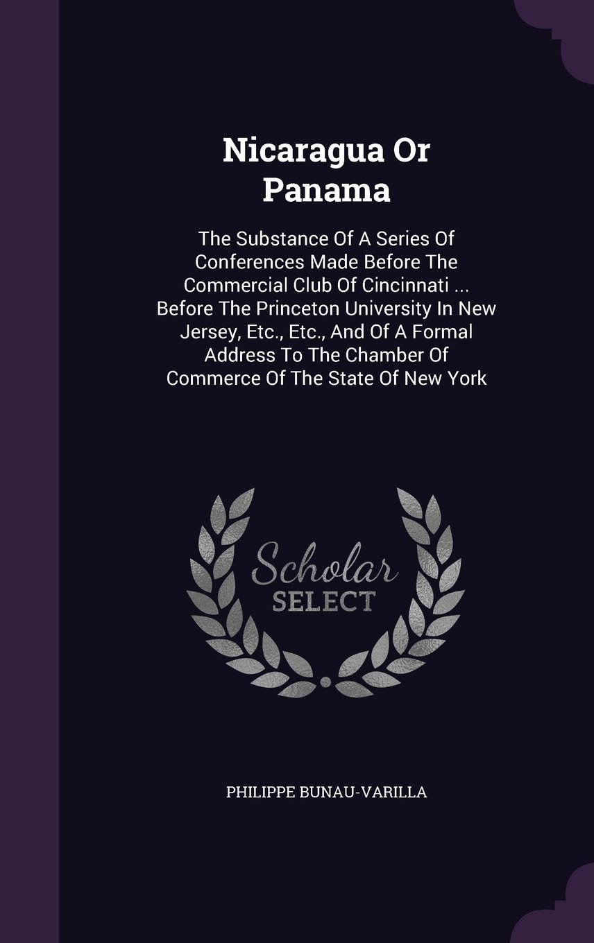 Read Online Nicaragua Or Panama: The Substance Of A Series Of Conferences Made Before The Commercial Club Of Cincinnati ... Before The Princeton University In New ... Chamber Of Commerce Of The State Of New York PDF