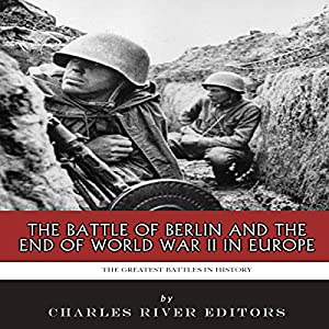 The Greatest Battles in History: The Battle of Berlin and the End of World War II in Europe Audiobook