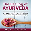 The Healing of Ayurveda: Ayurvedic Remedies for the Three Dosha Types Audiobook by Moe Alodah Narrated by Jordan Thomas