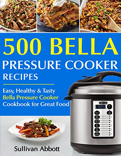 Top 500 Bella Pressure Cooker Recipes: The Complete Bella Pressure Cooker Cookbook